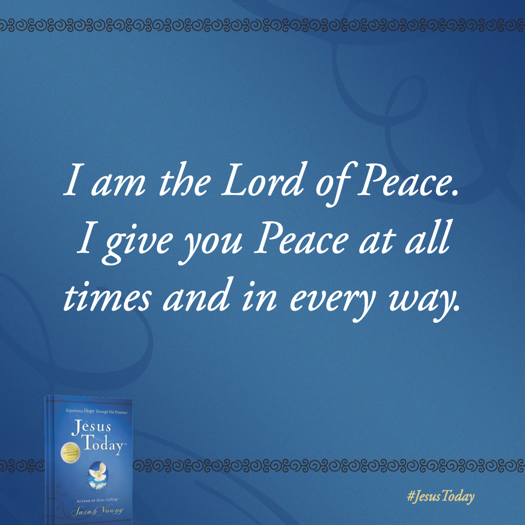 I am the Lord of Peace. I give you Peace at all times and in every way.