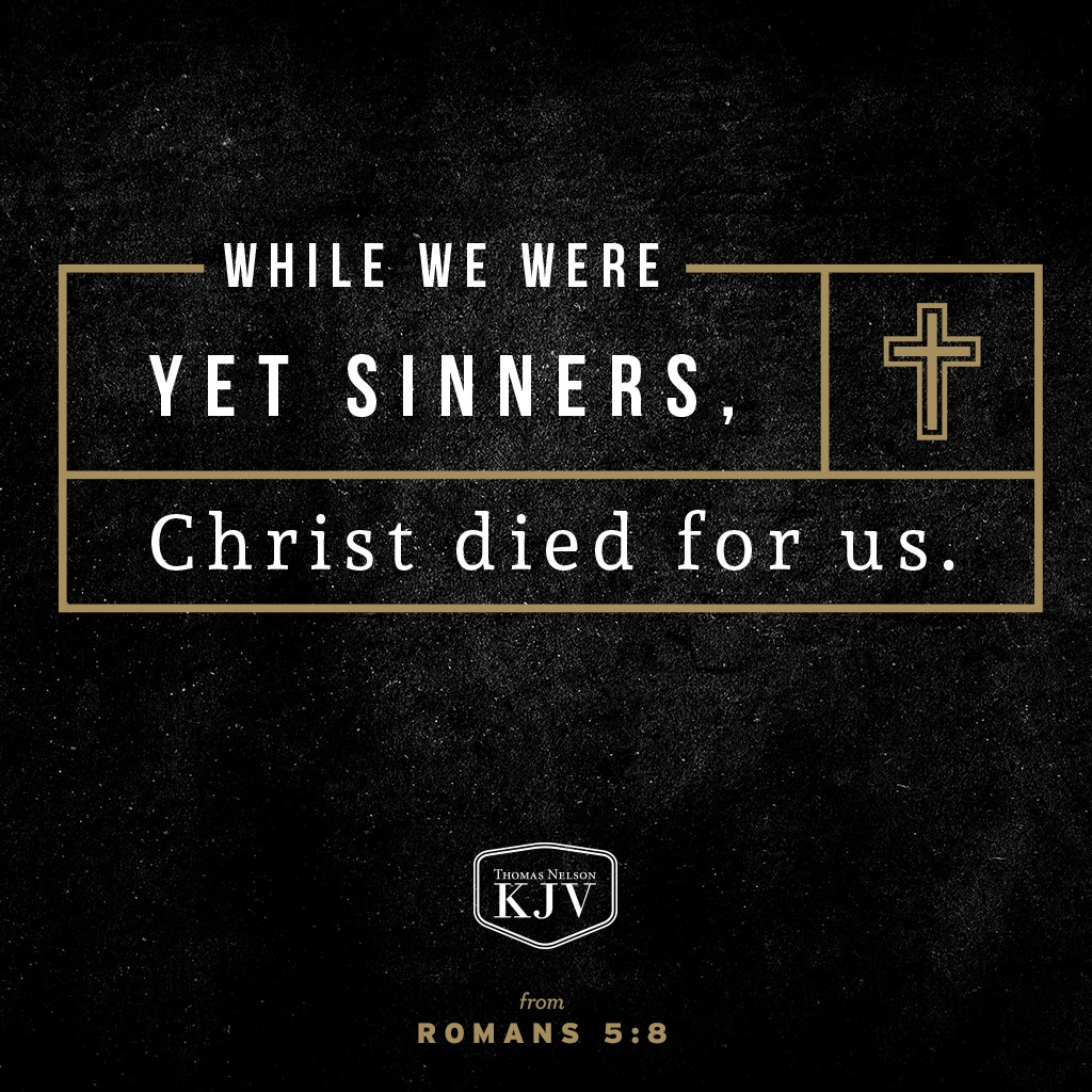 6 For when we were yet without strength, in due time Christ died for the ungodly.  7 For scarcely for a righteous man will one die: yet peradventure for a good man some would even dare to die.  8 But God commendeth his love toward us, in that, while we were yet sinners, Christ died for us. Romans 5:6-8