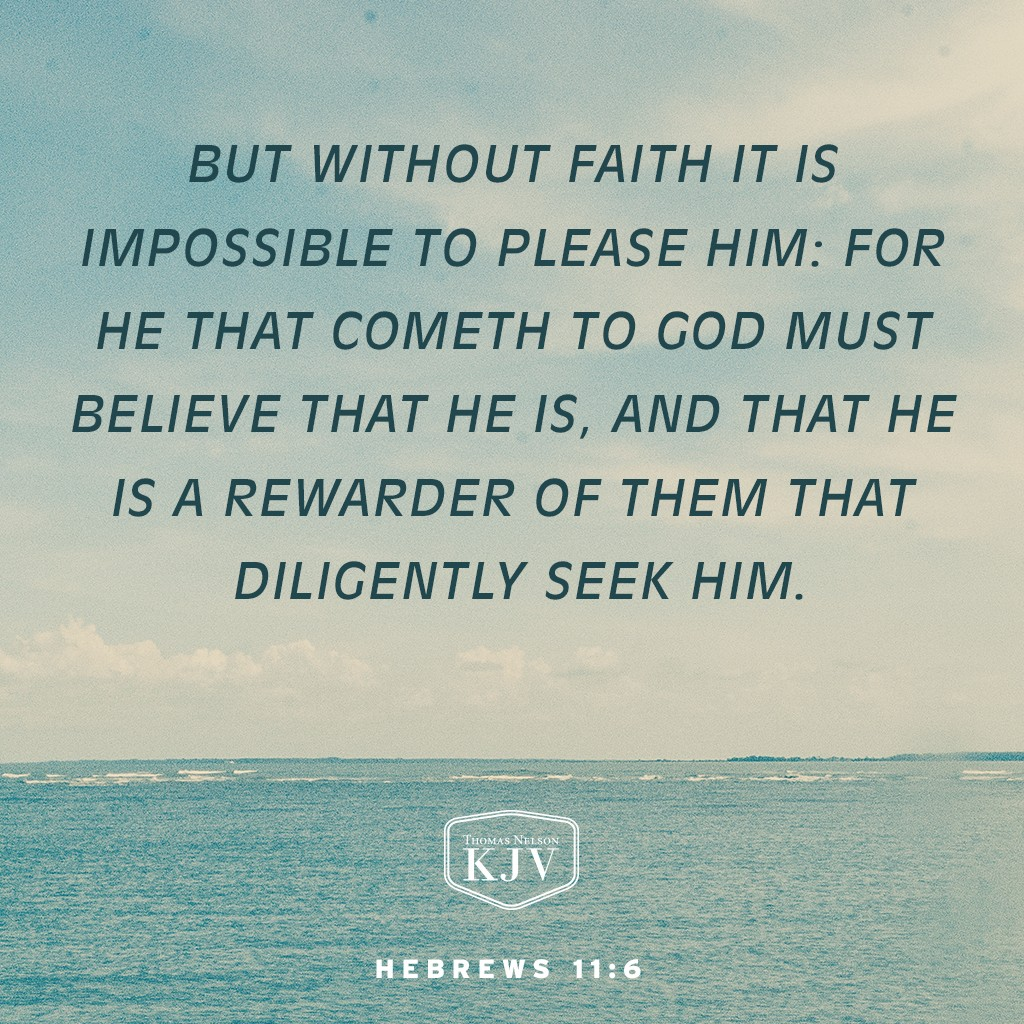 6 But without faith it is impossible to please him: for he that cometh to God must believe that he is, and that he is a rewarder of them that diligently seek him. Hebrews 11:6