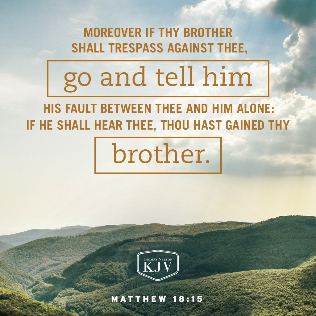 15 Moreover if thy brother shall trespass against thee, go and tell him his fault between thee and him alone: if he shall hear thee, thou hast gained thy brother. Matthew 18:15