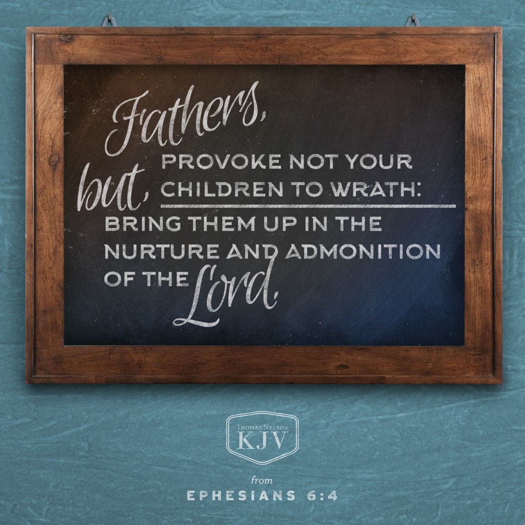 4 And, ye fathers, provoke not your children to wrath: but bring them up in the nurture and admonition of the Lord. Ephesians 6:4