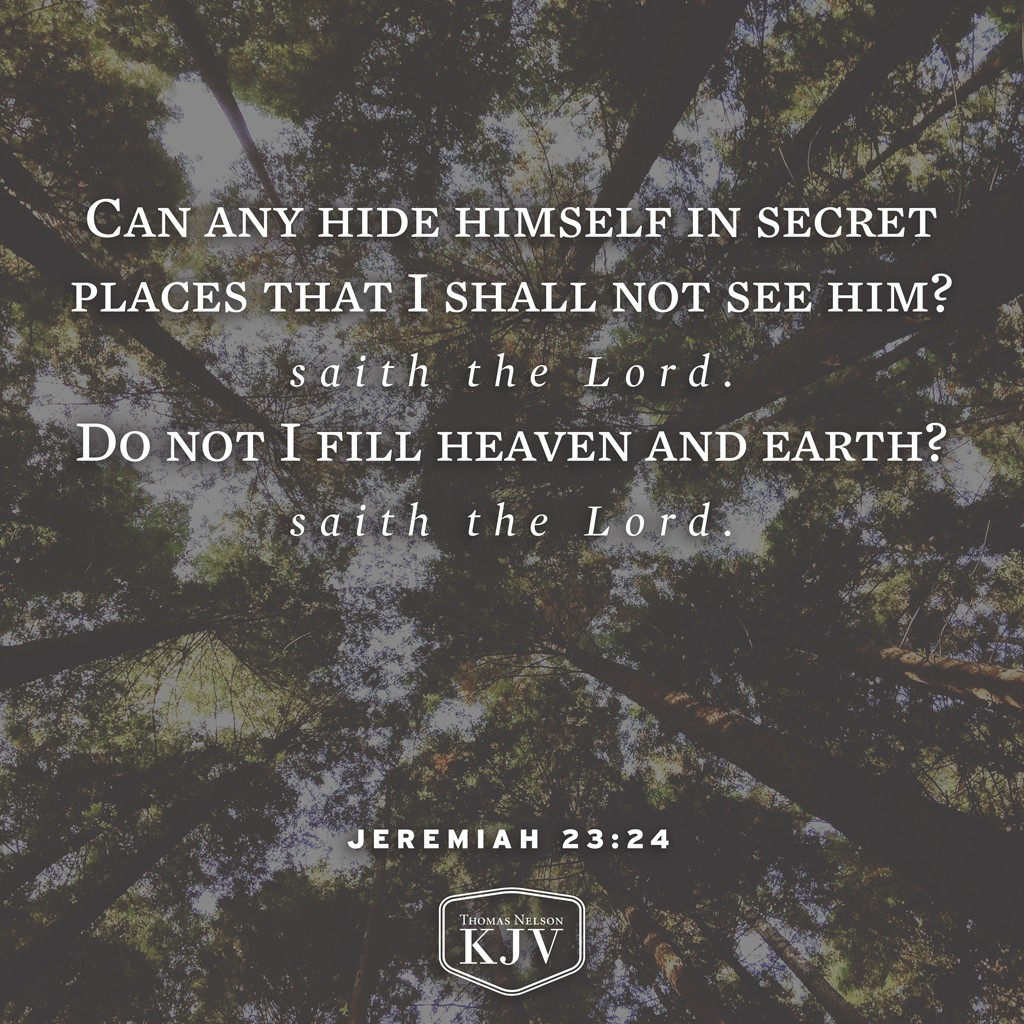 24 Can any hide himself in secret places that I shall not see him? saith the Lord. Do not I fill heaven and earth? saith the Lord. Jeremiah 23:24