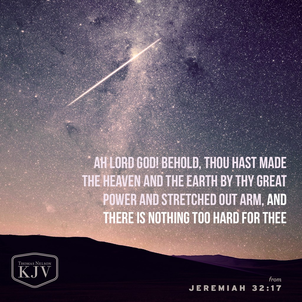 17 Ah Lord God! behold, thou hast made the heaven and the earth by thy great power and stretched out arm, and there is nothing too hard for thee: Jeremiah 32:17