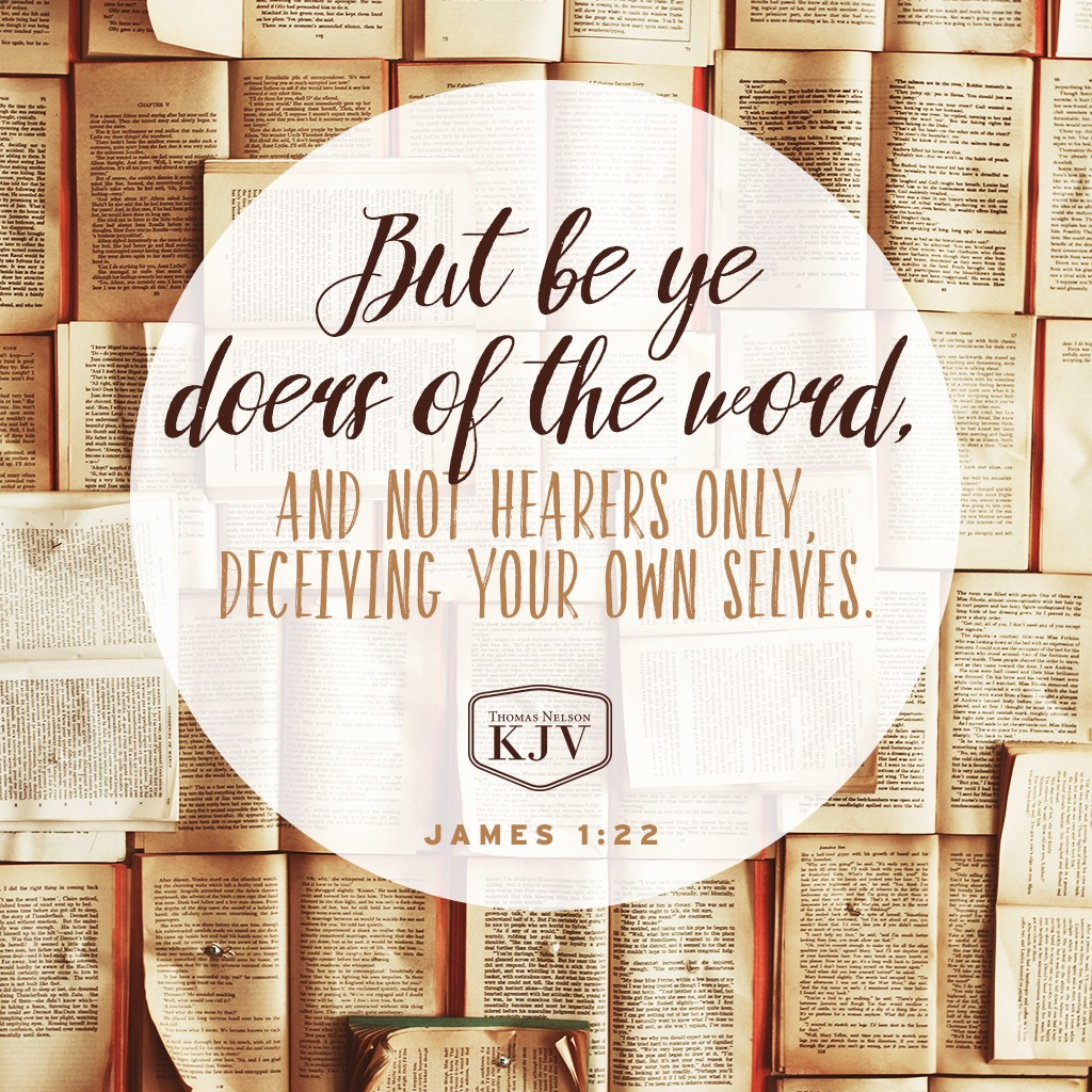 22 But be ye doers of the word, and not hearers only, deceiving your own selves. James 1:22