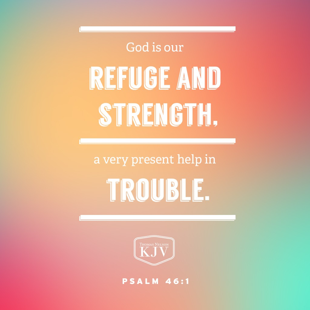 1 God is our refuge and strength, a very present help in trouble. Psalm 46:1