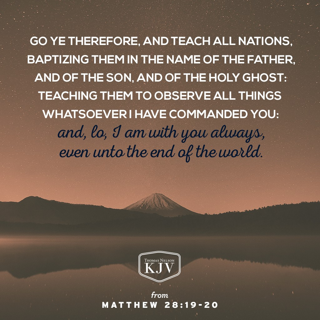 18 And Jesus came and spake unto them, saying, All power is given unto me in heaven and in earth. 19 Go ye therefore, and teach all nations, baptizing them in the name of the Father, and of the Son, and of the Holy Ghost: 20 Teaching them to observe all things whatsoever I have commanded you: and, lo, I am with you always, even unto the end of the world. Amen. Matthew 28:18-20