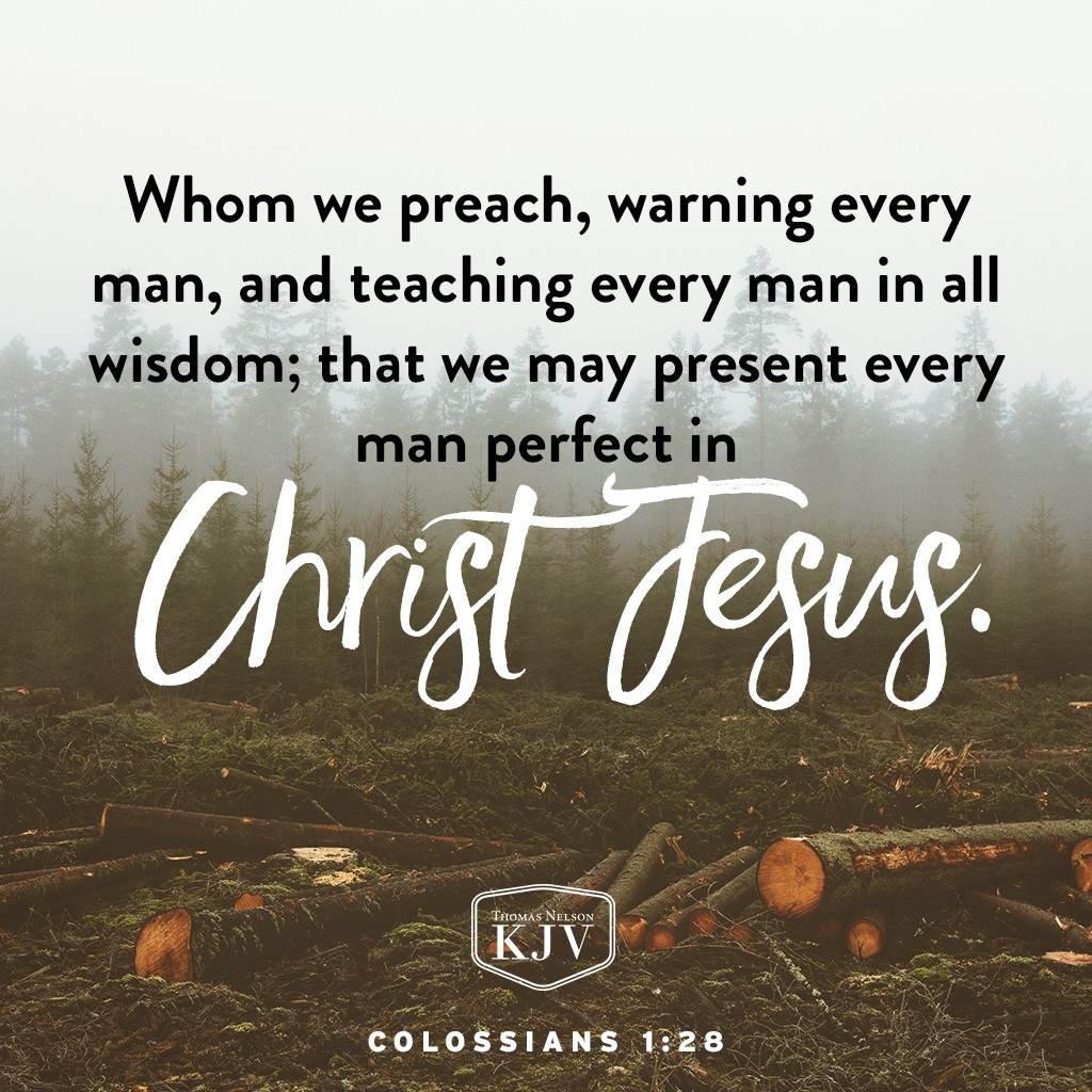 28 Whom we preach, warning every man, and teaching every man in all wisdom; that we may present every man perfect in Christ Jesus. Colossians 1:28