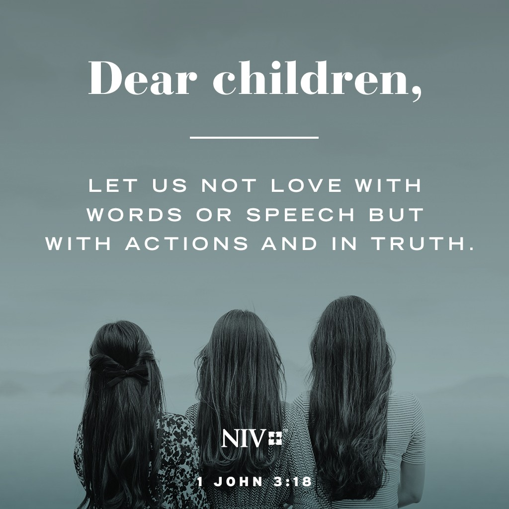 Dear children, let us not love with words or speech but with actions and in truth. 1 John 3:18