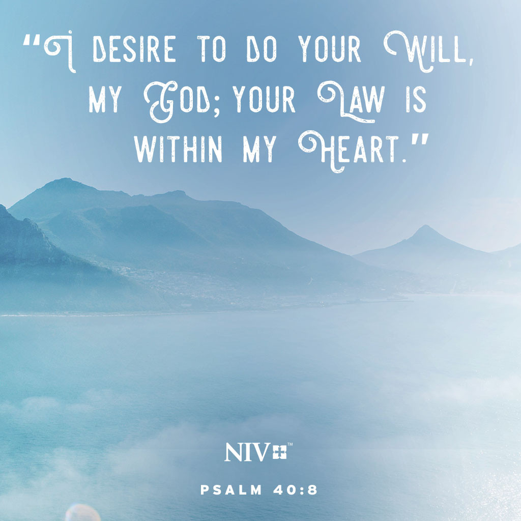 8 'I desire to do your will, my God; your law is within my heart.' Psalm 40:8