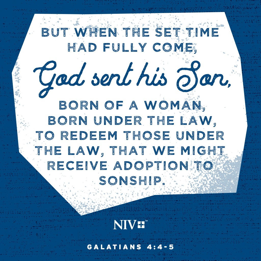 4 But when the set time had fully come, God sent his Son, born of a woman, born under the law, 5 to redeem those under the law, that we might receive adoption to sonship. Galatians 4:4-5