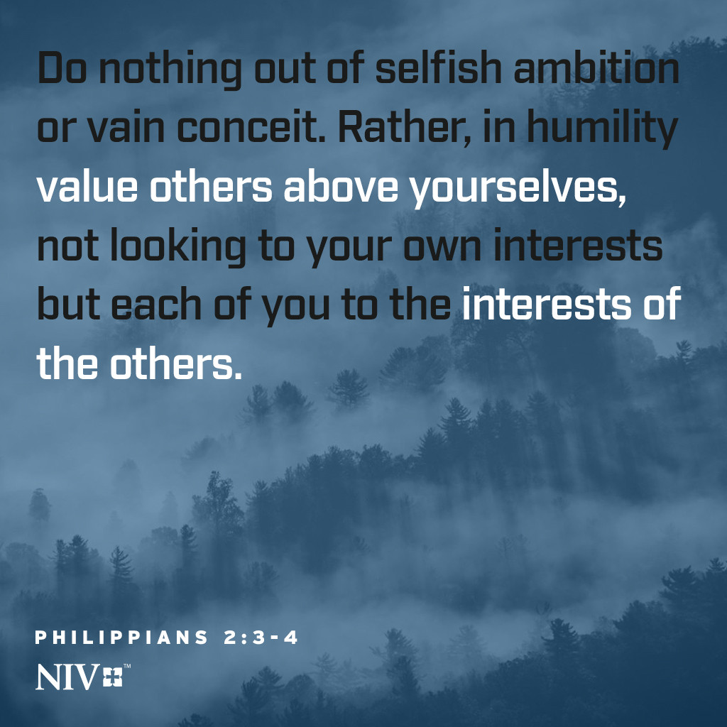 3 Do nothing out of selfish ambition or vain conceit. Rather, in humility value others above yourselves, 4 not looking to your own interests but each of you to the interests of the others. Philippians 2:3-4