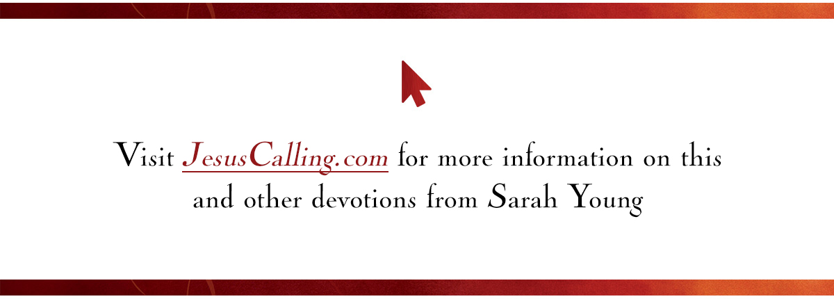 Visit JesusCalling.com for more information on this and other devotions from Sarah Young